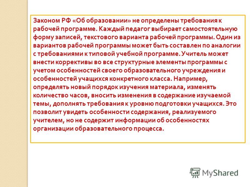Законом РФ « Об образовании » не определены требования к рабочей программе. Каждый педагог выбирает самостоятельную форму записей, текстового варианта рабочей программы. Один из вариантов рабочей программы может быть составлен по аналогии с требовани