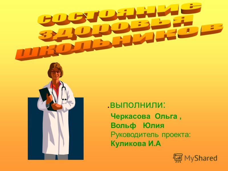 .выполнили: Черкасова Ольга, Вольф Юлия Руководитель проекта: Куликова И.А