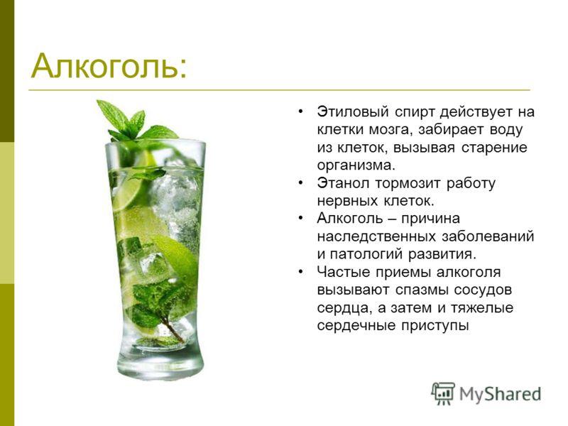 Алкоголь: Этиловый спирт действует на клетки мозга, забирает воду из клеток, вызывая старение организма. Этанол тормозит работу нервных клеток. Алкоголь – причина наследственных заболеваний и патологий развития. Частые приемы алкоголя вызывают спазмы
