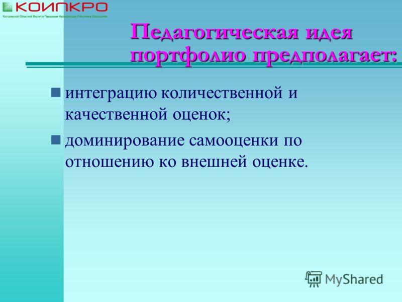 Педагогическая идея портфолио предполагает: интеграцию количественной и качественной оценок; доминирование самооценки по отношению ко внешней оценке.