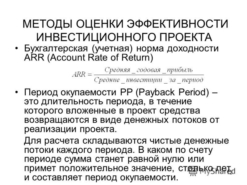 12 МЕТОДЫ ОЦЕНКИ ЭФФЕКТИВНОСТИ ИНВЕСТИЦИОННОГО ПРОЕКТА Бухгалтерская (учетная) норма доходности ARR (Account Rate of Return) Период окупаемости PP (Payback Period) – это длительность периода, в течение которого вложенные в проект средства возвращаютс