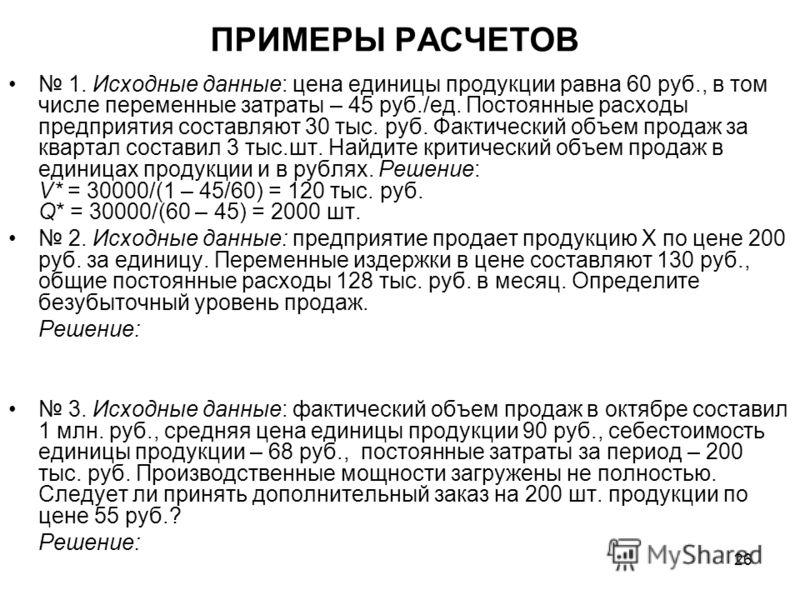 26 ПРИМЕРЫ РАСЧЕТОВ 1. Исходные данные: цена единицы продукции равна 60 руб., в том числе переменные затраты – 45 руб./ед. Постоянные расходы предприятия составляют 30 тыс. руб. Фактический объем продаж за квартал составил 3 тыс.шт. Найдите критическ
