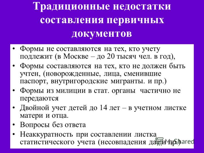 Традиционные недостатки составления первичных документов Формы не составляются на тех, кто учету подлежит (в Москве – до 20 тысяч чел. в год), Формы составляются на тех, кто не должен быть учтен, (новорожденные, лица, сменившие паспорт, внутригородск