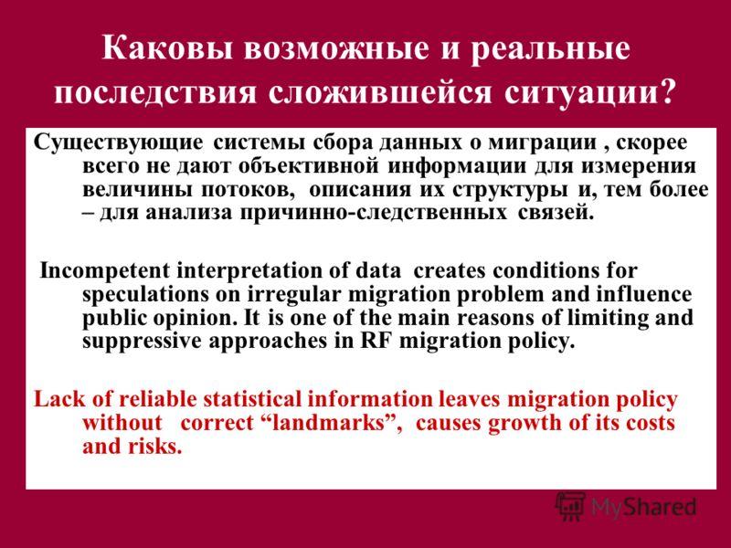 Каковы возможные и реальные последствия сложившейся ситуации? Существующие системы сбора данных о миграции, скорее всего не дают объективной информации для измерения величины потоков, описания их структуры и, тем более – для анализа причинно-следстве