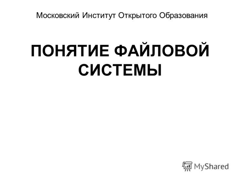ПОНЯТИЕ ФАЙЛОВОЙ СИСТЕМЫ Московский Институт Открытого Образования