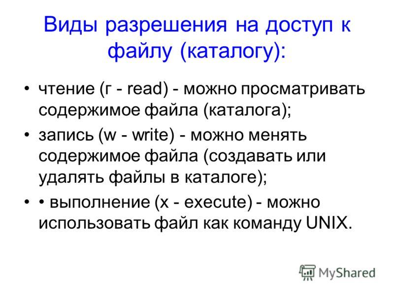 Виды разрешения на доступ к файлу (каталогу): чтение (г - read) - можно просматривать содержимое файла (каталога); запись (w - write) - можно менять содержимое файла (создавать или удалять файлы в каталоге); выполнение (х - execute) - можно использов