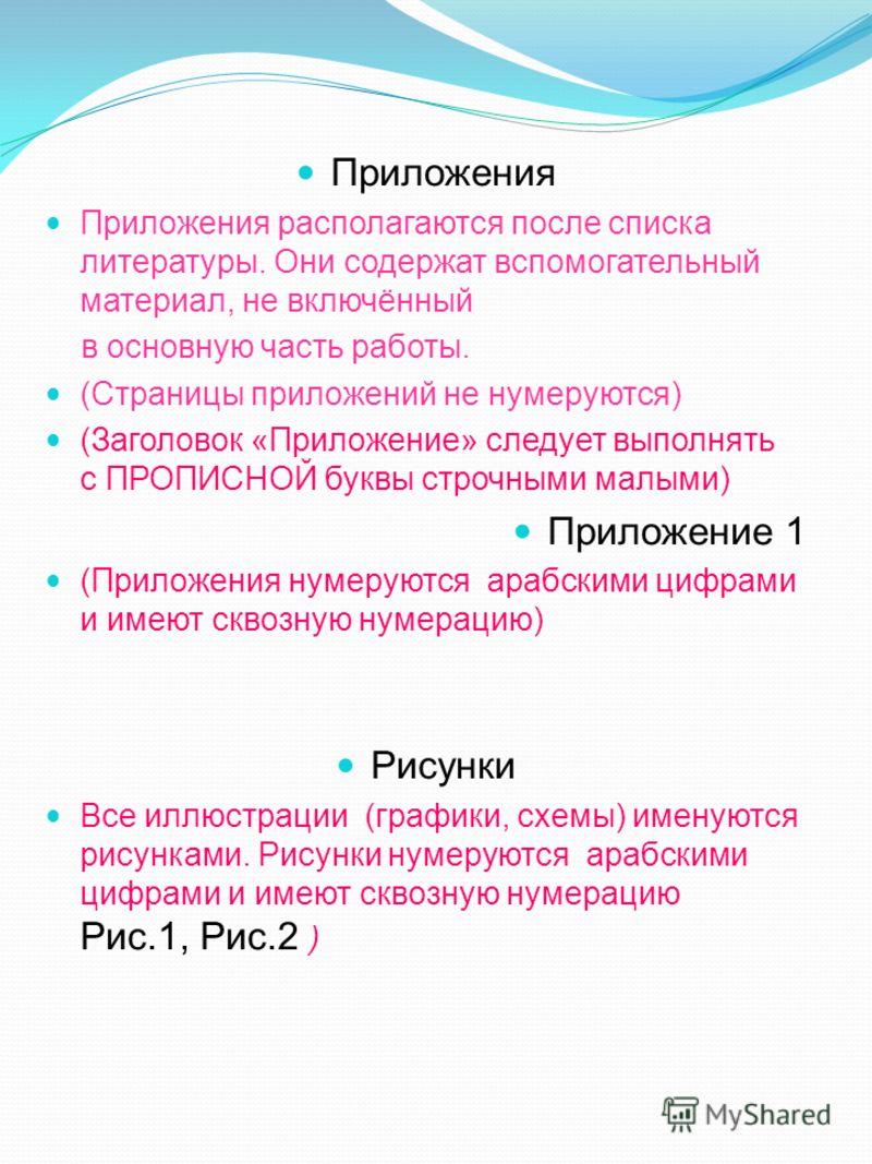 Приложения Приложения располагаются после списка литературы. Они содержат вспомогательный материал, не включённый в основную часть работы. (Страницы приложений не нумеруются) (Заголовок «Приложение» следует выполнять с ПРОПИСНОЙ буквы строчными малым