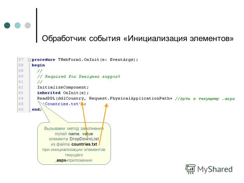 Вызываем метод заполнения полей name, value элемента DropDownList из файла countries.txt при инициализации элементов текущего.aspx-приложении Обработчик события «Инициализация элементов»