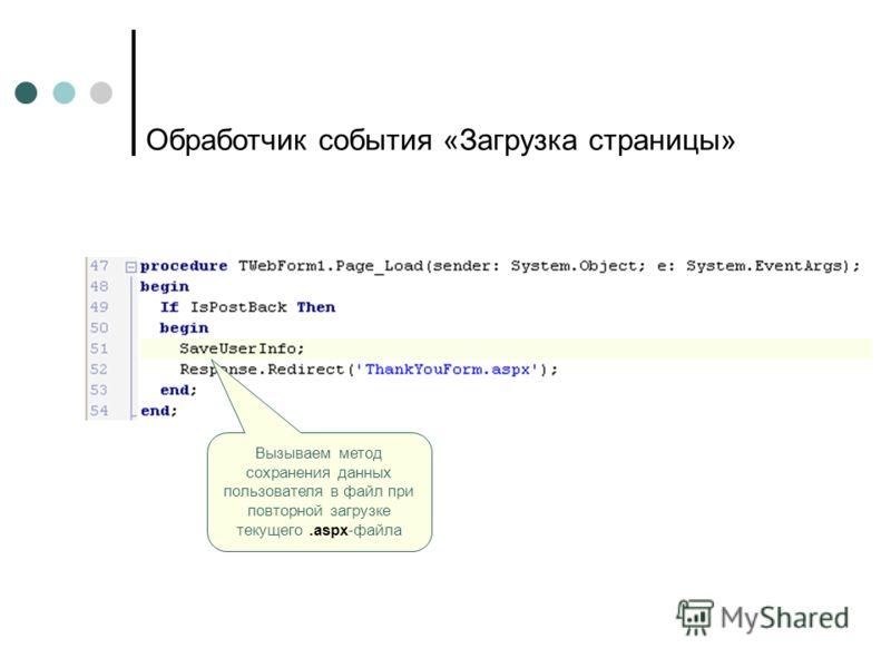 Вызываем метод сохранения данных пользователя в файл при повторной загрузке текущего.aspx-файла Обработчик события «Загрузка страницы»