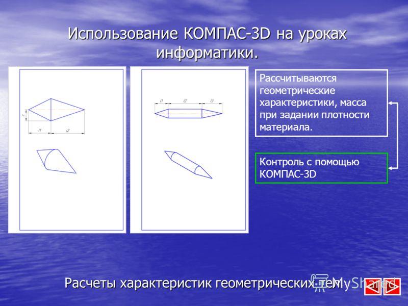 Использование КОМПАС-3D на уроках информатики. Расчеты характеристик геометрических тел Рассчитываются геометрические характеристики, масса при задании плотности материала. Контроль с помощью КОМПАС-3D