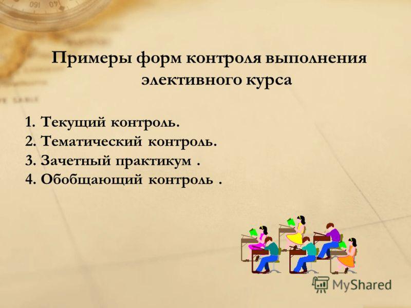 Примеры форм контроля выполнения элективного курса 1.Текущий контроль. 2.Тематический контроль. 3.Зачетный практикум. 4.Обобщающий контроль.