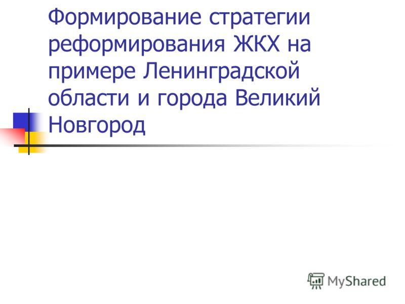 Формирование стратегии реформирования ЖКХ на примере Ленинградской области и города Великий Новгород
