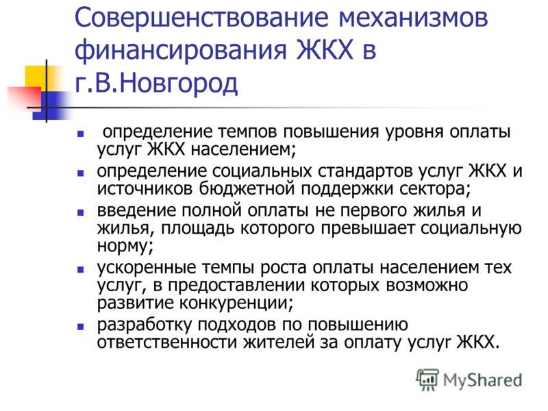 Совершенствование механизмов финансирования ЖКХ в г.В.Новгород определение темпов повышения уровня оплаты услуг ЖКХ населением; определение социальных стандартов услуг ЖКХ и источников бюджетной поддержки сектора; введение полной оплаты не первого жи