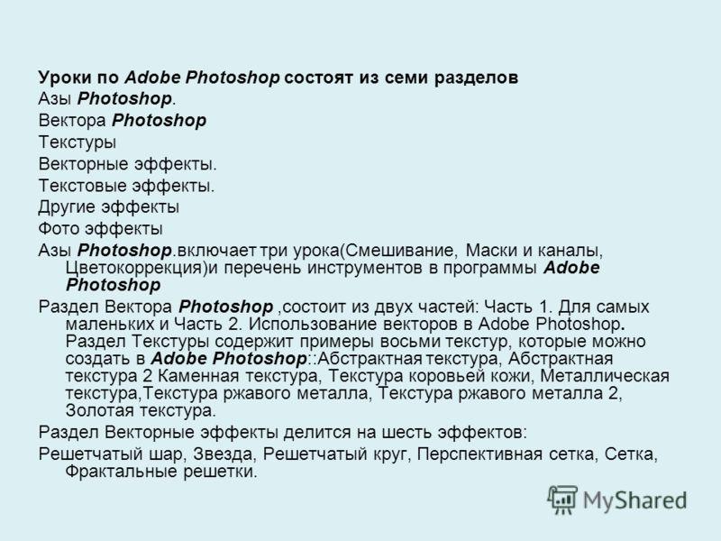 Уроки по Adobe Photoshop состоят из семи разделов Азы Photoshop. Вектора Photoshop Текстуры Векторные эффекты. Текстовые эффекты. Другие эффекты Фото эффекты Азы Photoshop.включает три урока(Смешивание, Маски и каналы, Цветокоррекция)и перечень инстр