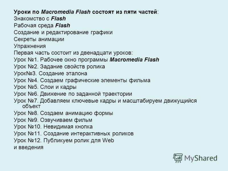 Уроки по Macromedia Flash состоят из пяти частей: Знакомство с Flash Рабочая среда Flash Создание и редактирование графики Секреты анимации Упражнения Первая часть состоит из двенадцати уроков: Урок 1. Рабочее окно программы Macromedia Flash Урок 2.