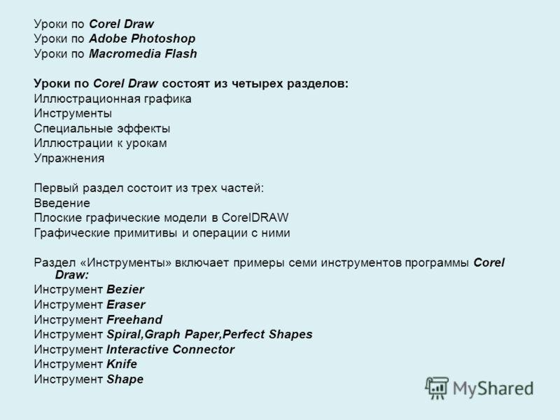 Уроки по Corel Draw Уроки по Adobe Photoshop Уроки по Macromedia Flash Уроки по Corel Draw состоят из четырех разделов: Иллюстрационная графика Инструменты Специальные эффекты Иллюстрации к урокам Упражнения Первый раздел состоит из трех частей: Введ