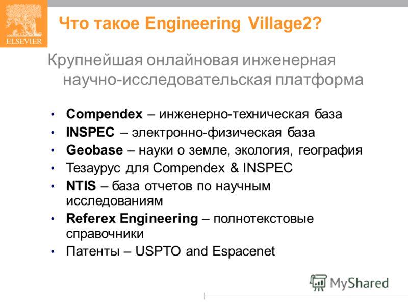 Что такое Engineering Village2? Крупнейшая онлайновая инженерная научно-исследовательская платформа Compendex – инженерно-техническая база INSPEC – электронно-физическая база Geobase – науки о земле, экология, география Тезаурус для Compendex & INSPE
