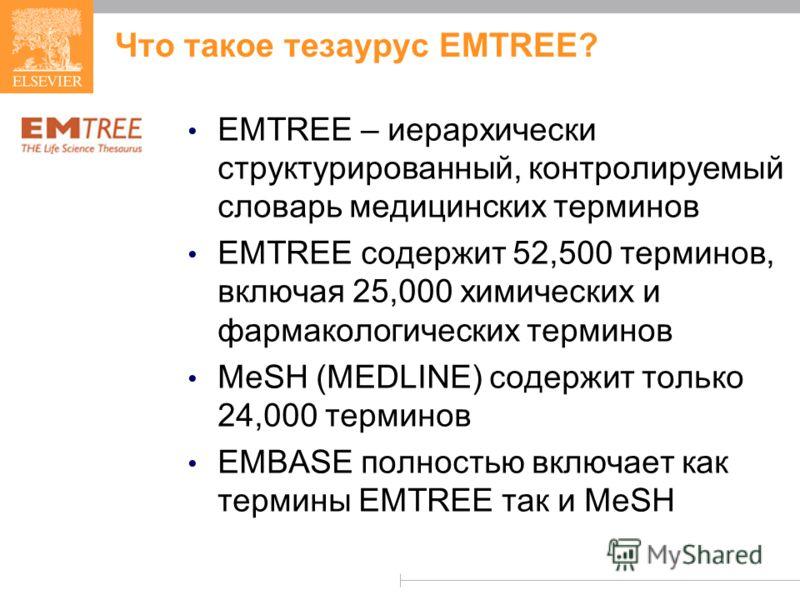 Что такое тезаурус EMTREE? EMTREE – иерархически структурированный, контролируемый словарь медицинских терминов EMTREE содержит 52,500 терминов, включая 25,000 химических и фармакологических терминов MeSH (MEDLINE) содержит только 24,000 терминов EMB