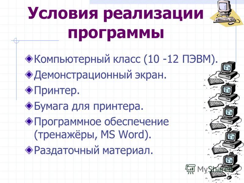Условия реализации программы Компьютерный класс (10 -12 ПЭВМ). Демонстрационный экран. Принтер. Бумага для принтера. Программное обеспечение (тренажёры, MS Word). Раздаточный материал.