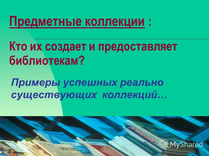 08.02.201316 Предметные коллекции : Кто их создает и предоставляет библиотекам? Примеры успешных реально существующих коллекций…