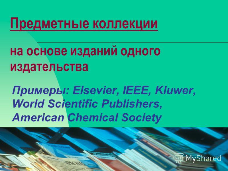 08.02.201317 Предметные коллекции на основе изданий одного издательства Примеры: Elsevier, IEEE, Kluwer, World Scientific Publishers, American Chemical Society