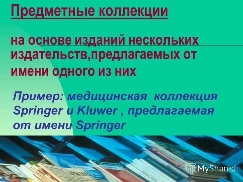 08.02.201319 Предметные коллекции на основе изданий нескольких издательств,предлагаемых от имени одного из них Пример: медицинская коллекция Springer и Kluwer, предлагаемая от имени Springer