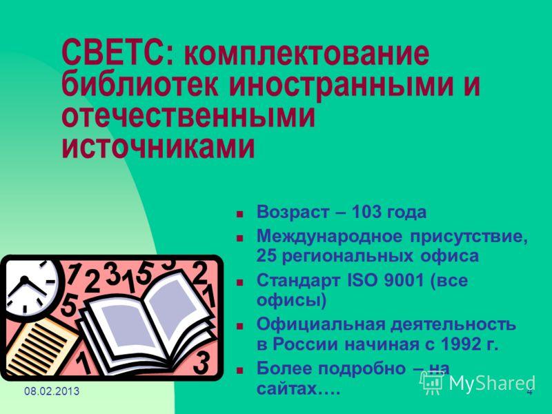 08.02.20134 СВЕТС: комплектование библиотек иностранными и отечественными источниками Возраст – 103 года Международное присутствие, 25 региональных офиса Стандарт ISO 9001 (все офисы) Официальная деятельность в России начиная с 1992 г. Более подробно