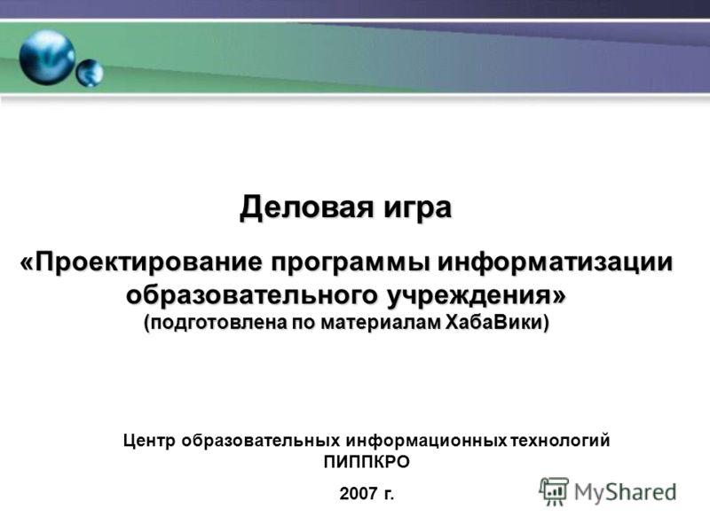 Деловая игра «Проектирование программы информатизации образовательного учреждения» (подготовлена по материалам ХабаВики) Центр образовательных информационных технологий ПИППКРО 2007 г.