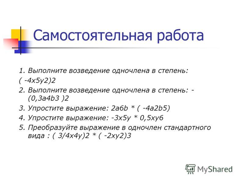 Самостоятельная работа 1. Выполните возведение одночлена в степень: ( -4x5y2)2 2. Выполните возведение одночлена в степень: - (0,3а4b3 )2 3. Упростите выражение: 2а6b * ( -4a2b5) 4. Упростите выражение: -3x5y * 0,5xy6 5. Преобразуйте выражение в одно