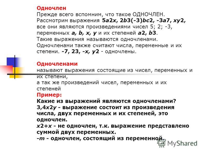 Одночлен Прежде всего вспомним, что такое ОДНОЧЛЕН. Рассмотрим выражения 5а2х, 2b3(-3)bc2, -3a7, xy2, все они являются произведениями чисел 5; 2; -3, переменных a, b, x, y и их степеней a2, b3. Такие выражения называются одночленами. Одночленами такж