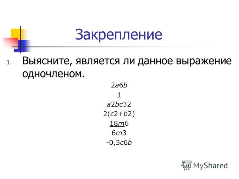 Закрепление 1. Выясните, является ли данное выражение одночленом. 2а6b 1 а2bc32 2(с2+b2) 18m6 6m3 -0,3c6b