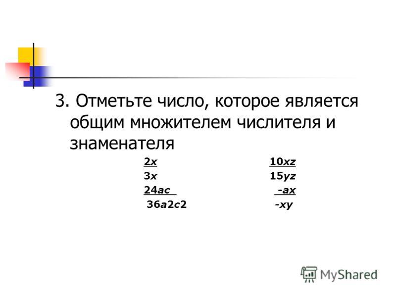 3. Отметьте число, которое является общим множителем числителя и знаменателя 2х 10хz 3х 15yz 24ac -aх 36a2c2 -xy