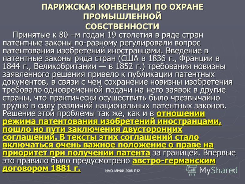 ИМО МИФИ 2008 Л1216 ПАРИЖСКАЯ КОНВЕНЦИЯ ПО ОХРАНЕ ПРОМЫШЛЕННОЙ СОБСТВЕННОСТИ Принятые к 80 –м годам 19 столетия в ряде стран патентные законы по-разному регулировали вопрос патентования изобретений иностранцами. Введение в патентные законы ряда стран