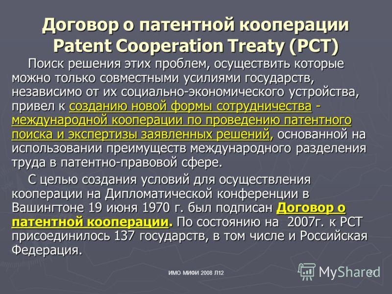 ИМО МИФИ 2008 Л1227 Договор о патентной кооперации Patent Cooperation Treaty (PCT) Поиск решения этих проблем, осуществить которые можно только совместными усилиями государств, независимо от их социально-экономического устройства, привел к созданию н