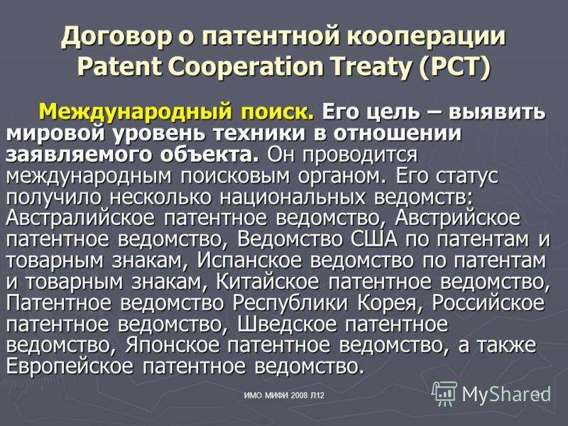 ИМО МИФИ 2008 Л1231 Договор о патентной кооперации Patent Cooperation Treaty (PCT) Международный поиск. Его цель – выявить мировой уровень техники в отношении заявляемого объекта. Он проводится международным поисковым органом. Его статус получило нес
