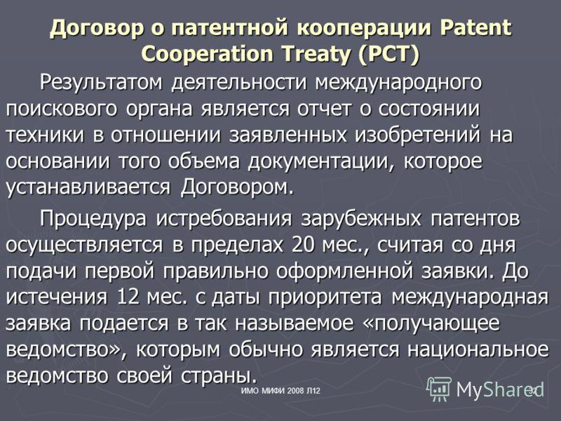 ИМО МИФИ 2008 Л1232 Договор о патентной кооперации Patent Cooperation Treaty (PCT) Результатом деятельности международного поискового органа является отчет о состоянии техники в отношении заявленных изобретений на основании того объема документации,