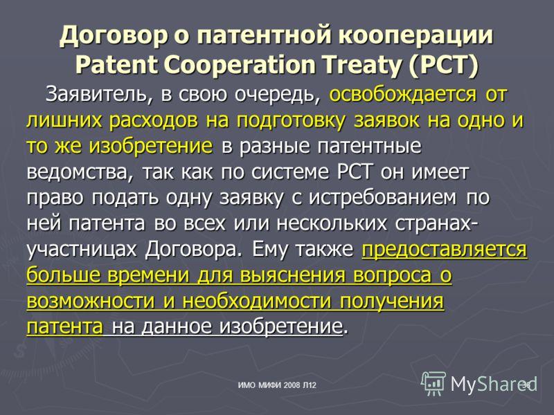 ИМО МИФИ 2008 Л1236 Договор о патентной кооперации Patent Cooperation Treaty (PCT) Заявитель, в свою очередь, освобождается от лишних расходов на подготовку заявок на одно и то же изобретение в разные патентные ведомства, так как по системе РСТ он им