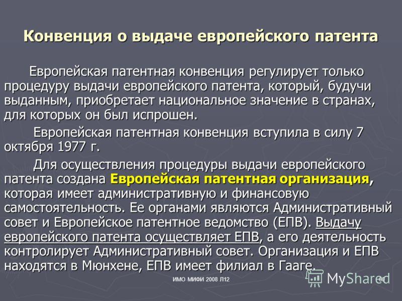 ИМО МИФИ 2008 Л1260 Конвенция о выдаче европейского патента Европейская патентная конвенция регулирует только процедуру выдачи европейского патента, который, будучи выданным, приобретает национальное значение в странах, для которых он был испрошен. Е