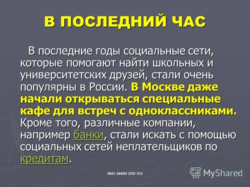 ИМО МИФИ 2008 Л127 В ПОСЛЕДНИЙ ЧАС В последние годы социальные сети, которые помогают найти школьных и университетских друзей, стали очень популярны в России. В Москве даже начали открываться специальные кафе для встреч с одноклассниками. Кроме того,