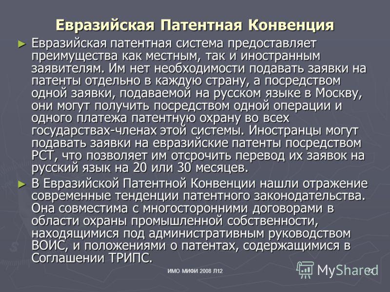 ИМО МИФИ 2008 Л1272 Евразийская Патентная Конвенция Евразийская патентная система предоставляет преимущества как местным, так и иностранным заявителям. Им нет необходимости подавать заявки на патенты отдельно в каждую страну, а посредством одной заяв
