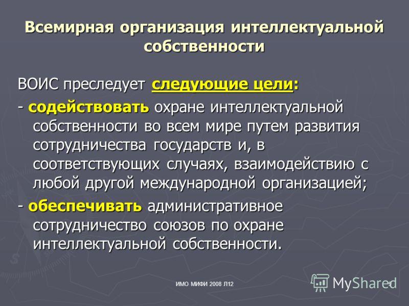 ИМО МИФИ 2008 Л129 Всемирная организация интеллектуальной собственности ВОИС преследует следующие цели: - содействовать охране интеллектуальной собственности во всем мире путем развития сотрудничества государств и, в соответствующих случаях, взаимоде