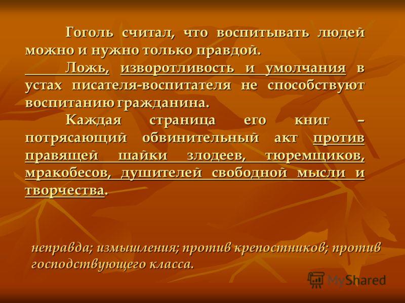 Гоголь считал, что воспитывать людей можно и нужно только правдой. Ложь, изворотливость и умолчания в устах писателя-воспитателя не способствуют воспитанию гражданина. Каждая страница его книг – потрясающий обвинительный акт против правящей шайки зло