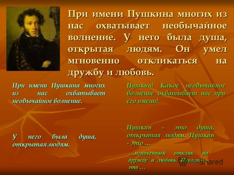 При имени Пушкина многих из нас охватывает необычайное волнение. У него была душа, открытая людям. Он умел мгновенно откликаться на дружбу и любовь. При имени Пушкина многих из нас охватывает необычайное волнение. Пушкин! Какое необычайное волнение о