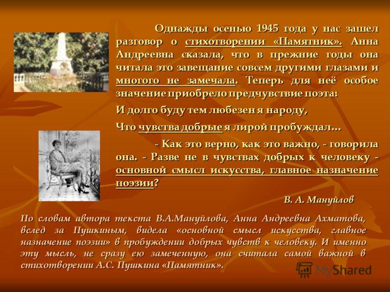 Однажды осенью 1945 года у нас зашел разговор о стихотворении «Памятник». Анна Андреевна сказала, что в прежние годы она читала это завещание совсем другими глазами и многого не замечала. Теперь для неё особое значение приобрело предчувствие поэта: И
