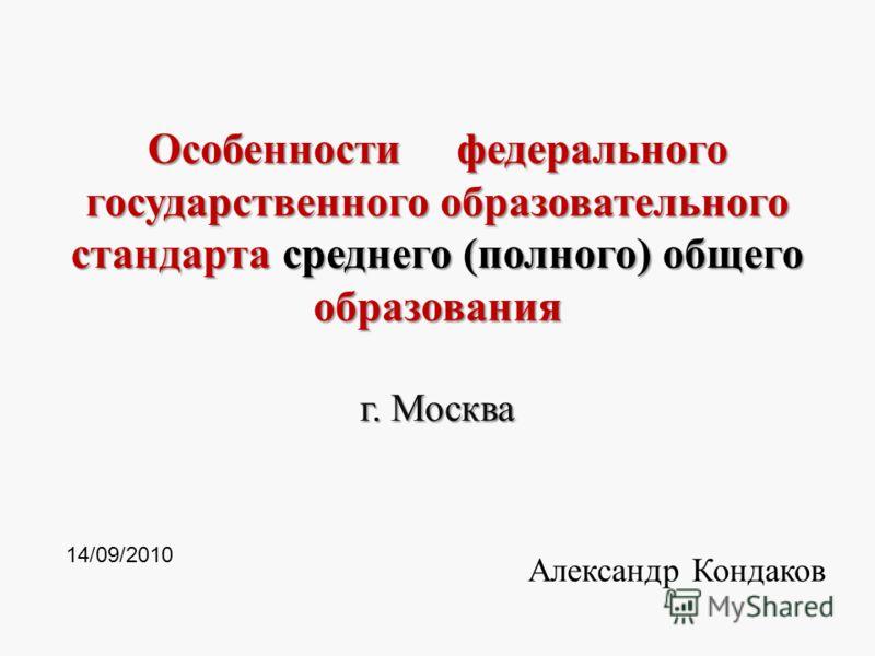 Особенности федерального государственного образовательного стандарта среднего (полного) общего образования г. Москва Александр Кондаков 1 14/09/2010