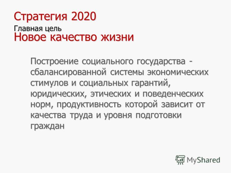 7 Стратегия 2020 Главная цель Новое качество жизни Построение социального государства - сбалансированной системы экономических стимулов и социальных гарантий, юридических, этических и поведенческих норм, продуктивность которой зависит от качества тру