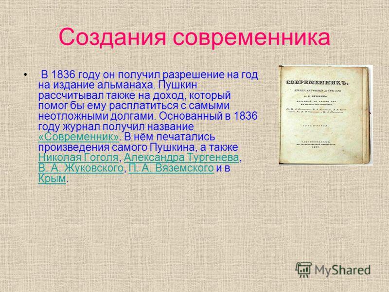 Создания современника В 1836 году он получил разрешение на год на издание альманаха. Пушкин рассчитывал также на доход, который помог бы ему расплатиться с самыми неотложными долгами. Основанный в 1836 году журнал получил название «Современник». В нё