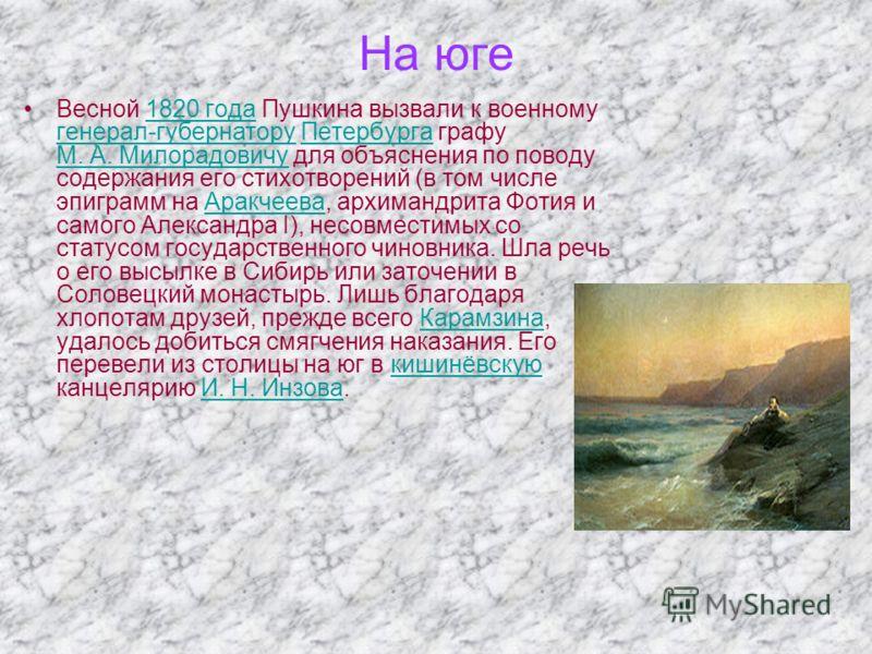 На юге Весной 1820 года Пушкина вызвали к военному генерал-губернатору Петербурга графу М. А. Милорадовичу для объяснения по поводу содержания его стихотворений (в том числе эпиграмм на Аракчеева, архимандрита Фотия и самого Александра I), несовмести
