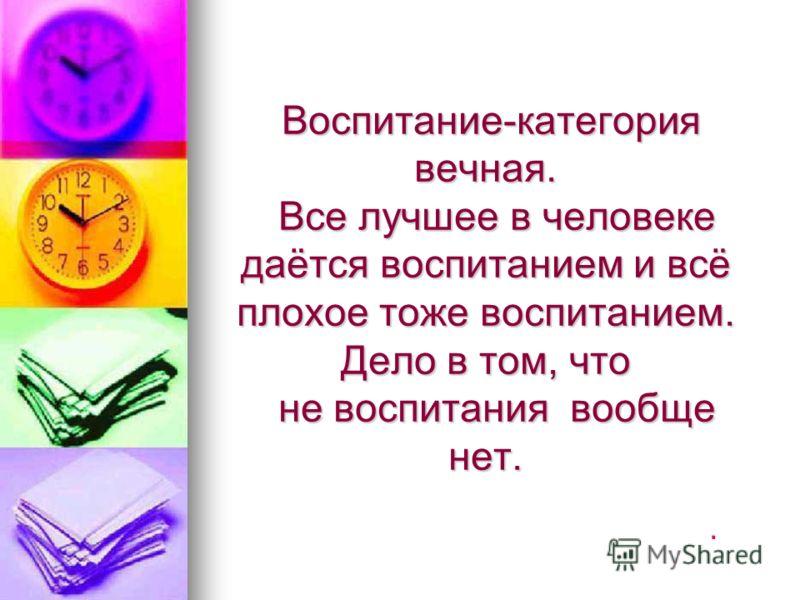 Воспитание-категория вечная. Все лучшее в человеке даётся воспитанием и всё плохое тоже воспитанием. Дело в том, что не воспитания вообще нет. Воспитание-категория вечная. Все лучшее в человеке даётся воспитанием и всё плохое тоже воспитанием. Дело в