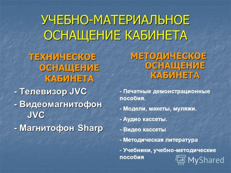 УЧЕБНО-МАТЕРИАЛЬНОЕ ОСНАЩЕНИЕ КАБИНЕТА ТЕХНИЧЕСКОЕ ОСНАЩЕНИЕ КАБИНЕТА - Телевизор JVC - Видеомагнитофон JVC - Магнитофон Sharp МЕТОДИЧЕСКОЕ ОСНАЩЕНИЕ КАБИНЕТА - Печатные демонстрационные пособия. - Модели, макеты, муляжи. - Аудио кассеты. - Видео кас